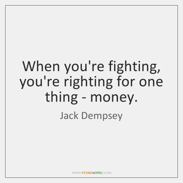 When you're fighting, you're righting for one thing - money.