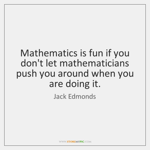 Mathematics is fun if you don't let mathematicians push you around when ...