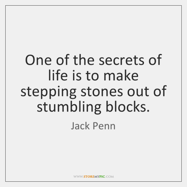 One of the secrets of life is to make stepping stones out ...