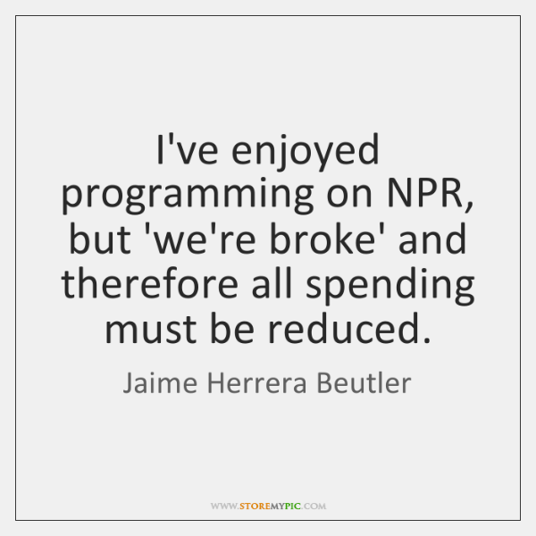 I've enjoyed programming on NPR, but 'we're broke' and therefore all spending ...