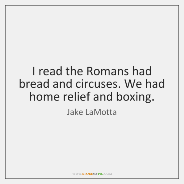 I read the Romans had bread and circuses. We had home relief ...