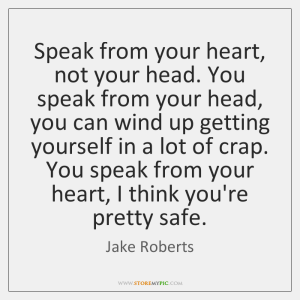 Speak from your heart, not your head. You speak from your head, ...