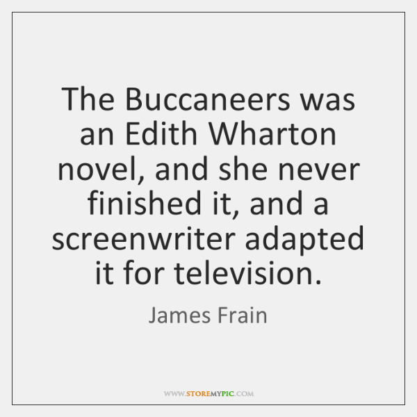 The Buccaneers was an Edith Wharton novel, and she never finished it, ...