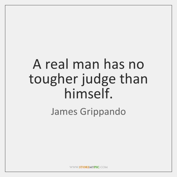 A real man has no tougher judge than himself.