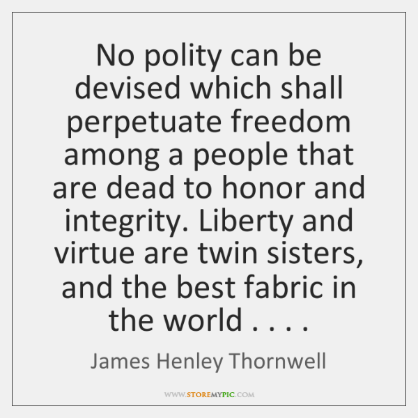 No polity can be devised which shall perpetuate freedom among a people ...