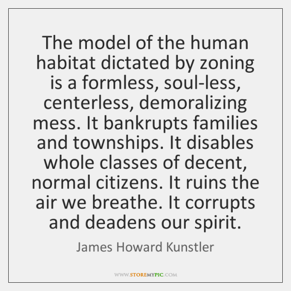 The model of the human habitat dictated by zoning is a formless, ...