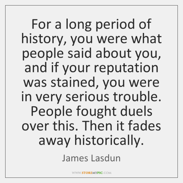 For a long period of history, you were what people said about ...