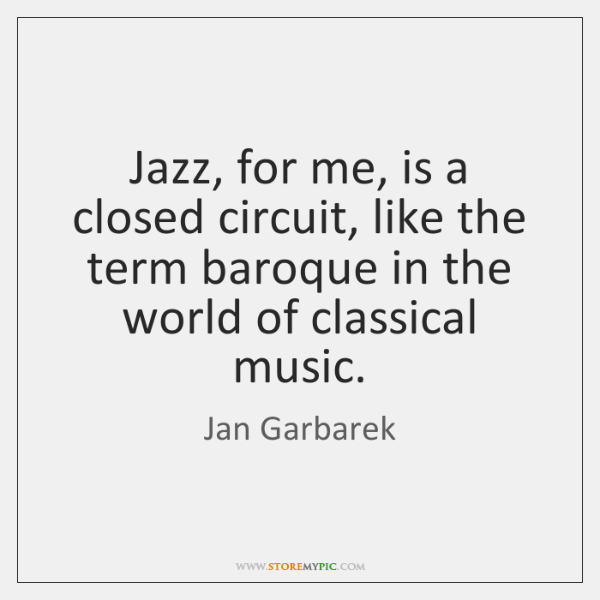 Jazz, for me, is a closed circuit, like the term baroque in ...