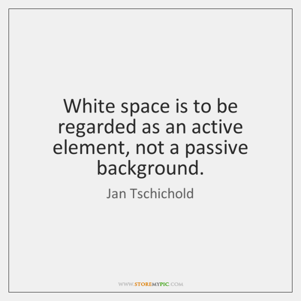 White space is to be regarded as an active element, not a ...