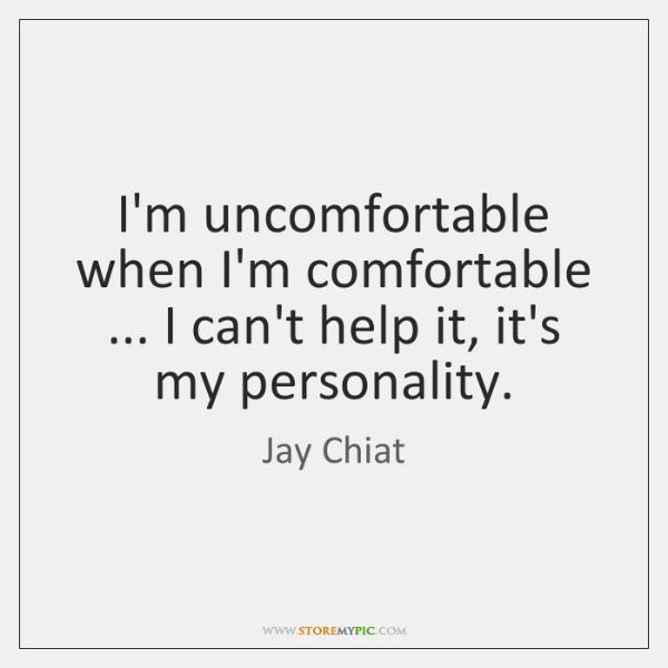 I'm uncomfortable when I'm comfortable ... I can't help it, it's my personality.