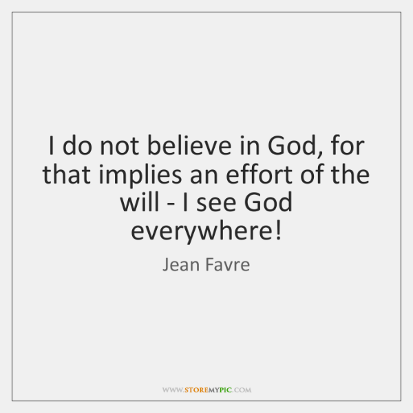 I do not believe in God, for that implies an effort of ...