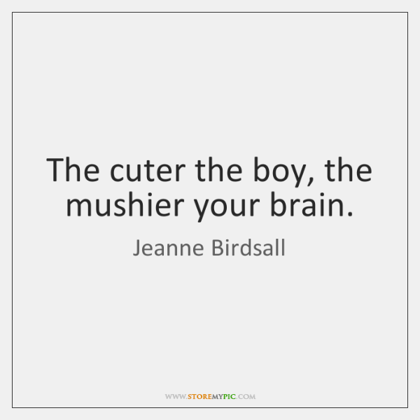The cuter the boy, the mushier your brain.
