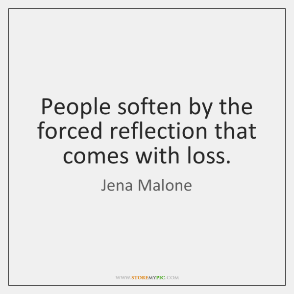People soften by the forced reflection that comes with loss.