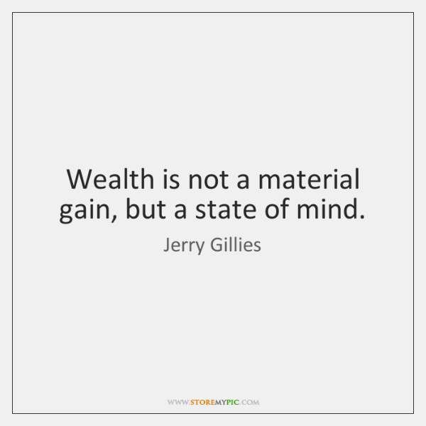 Wealth is not a material gain, but a state of mind.