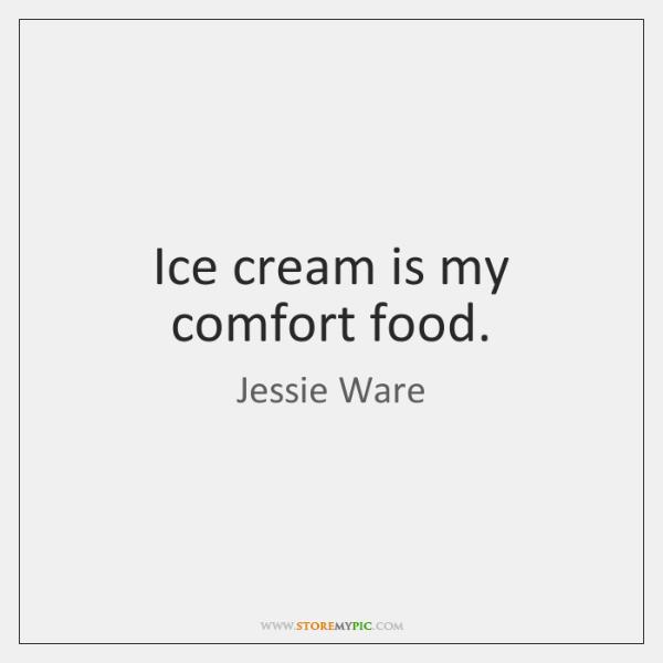 Ice cream is my comfort food.
