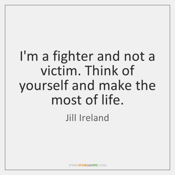 I'm a fighter and not a victim. Think of yourself and make ...