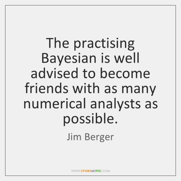 The practising Bayesian is well advised to become friends with as many ...