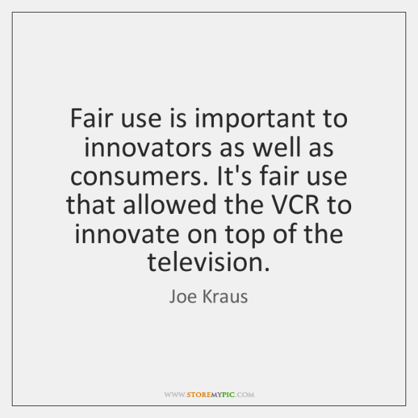 Fair use is important to innovators as well as consumers. It's fair ...