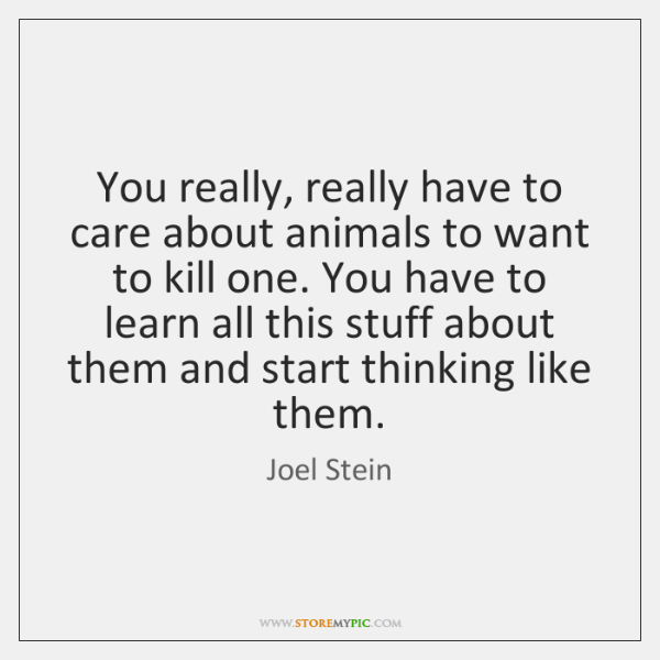 You really, really have to care about animals to want to kill ...