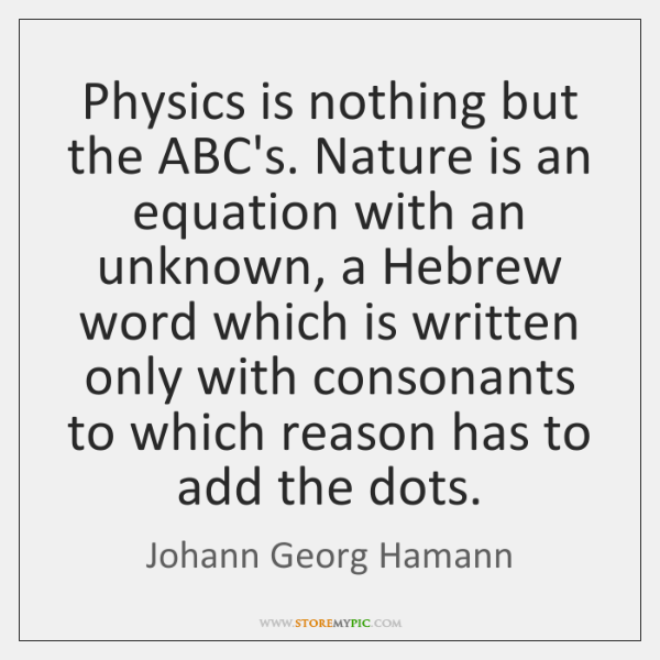 Physics is nothing but the ABC's. Nature is an equation with an ...
