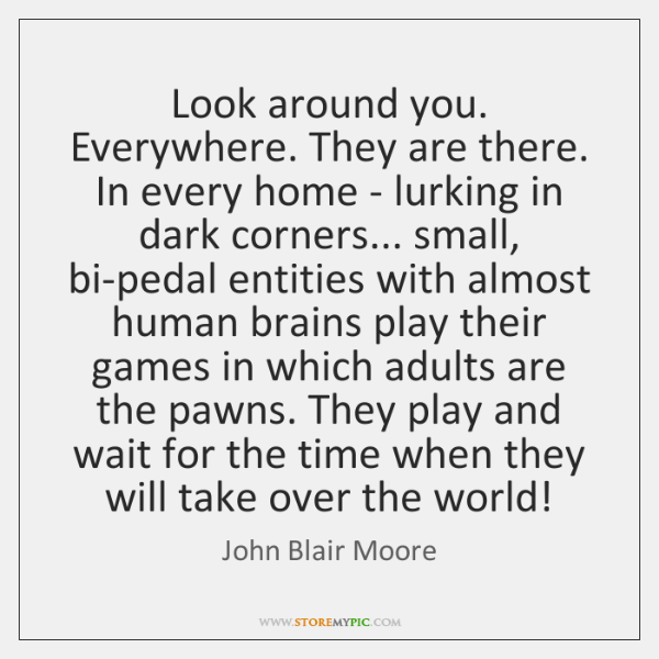 Look around you. Everywhere. They are there. In every home - lurking ...