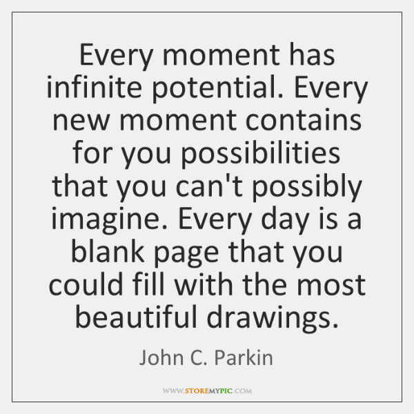 Every moment has infinite potential. Every new moment contains for you possibilities ...