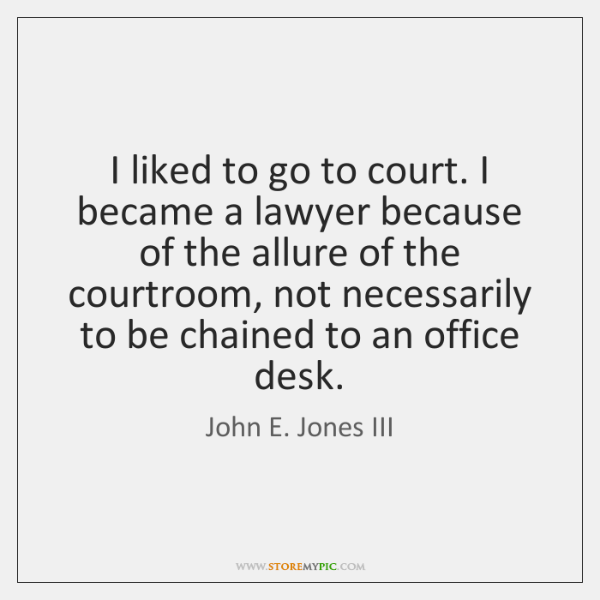I liked to go to court. I became a lawyer because of ...