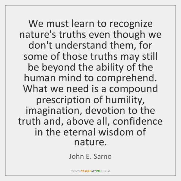 We must learn to recognize nature's truths even though we don't understand ...
