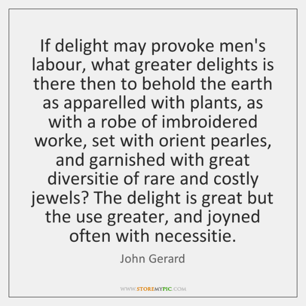If delight may provoke men's labour, what greater delights is there then ...
