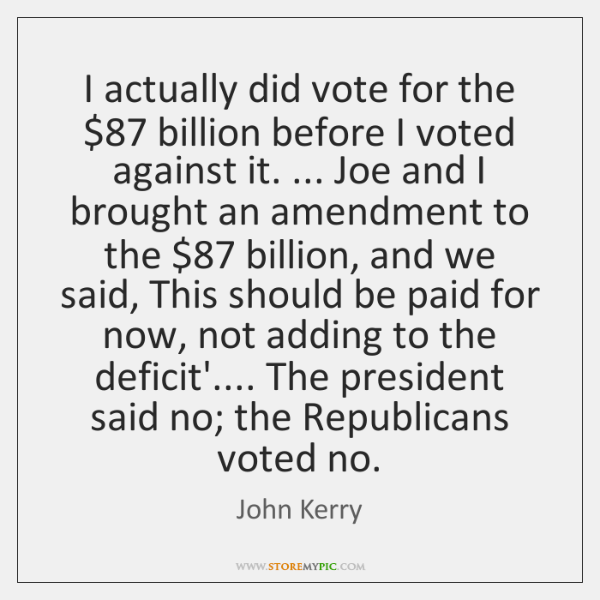 I actually did vote for the $87 billion before I voted against it. ... ...
