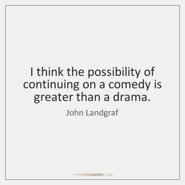 I think the possibility of continuing on a comedy is greater than ...