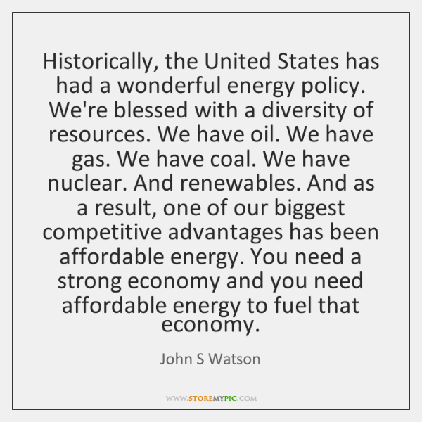 Historically, the United States has had a wonderful energy policy. We're blessed ...