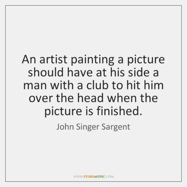 An artist painting a picture should have at his side a man ...