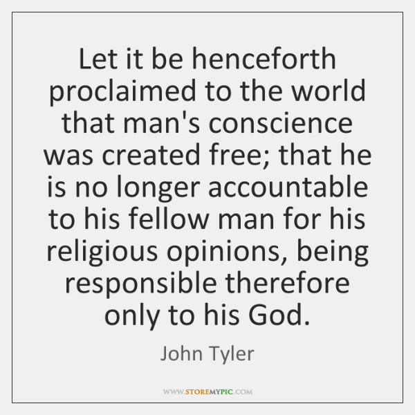 Let it be henceforth proclaimed to the world that man's conscience was ...