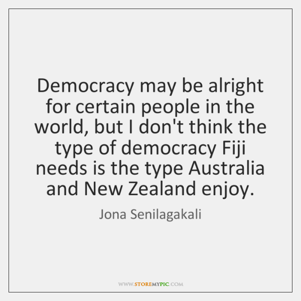 Democracy may be alright for certain people in the world, but I ...