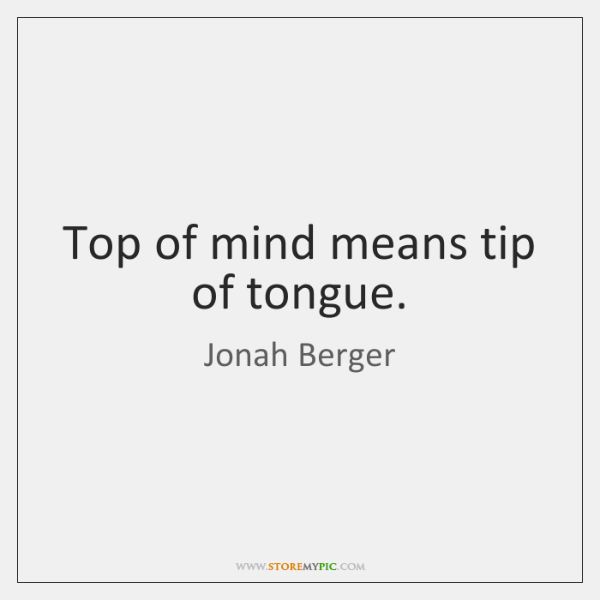 Top of mind means tip of tongue.