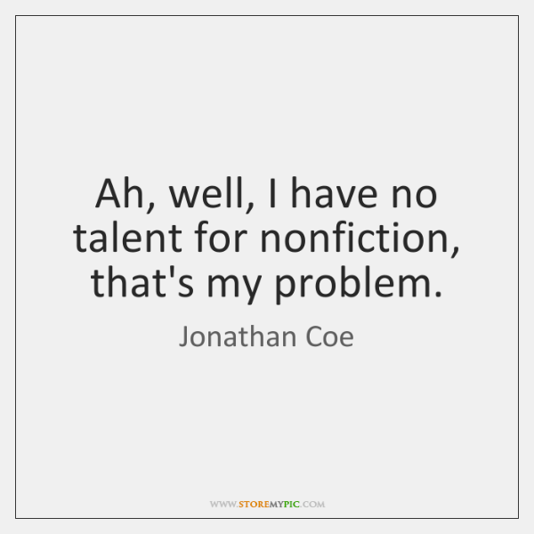 Ah, well, I have no talent for nonfiction, that's my problem.