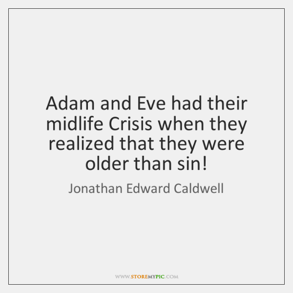 Adam and Eve had their midlife Crisis when they realized that they ...