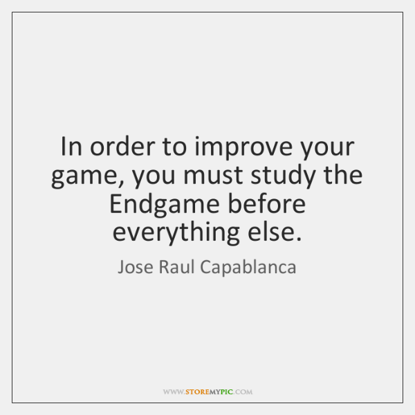 In order to improve your game, you must study the Endgame before ...