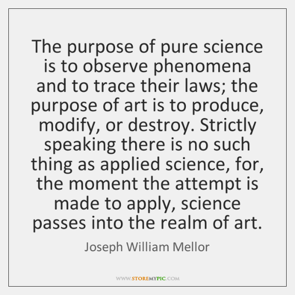 The purpose of pure science is to observe phenomena and to trace ...