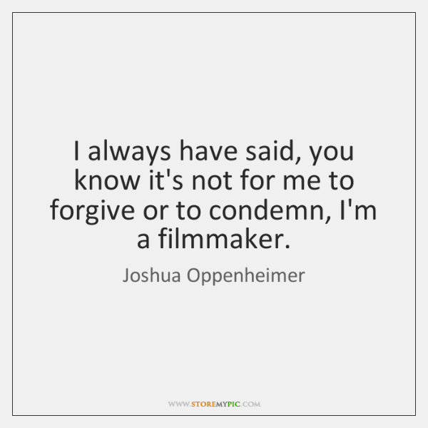 I always have said, you know it's not for me to forgive ...