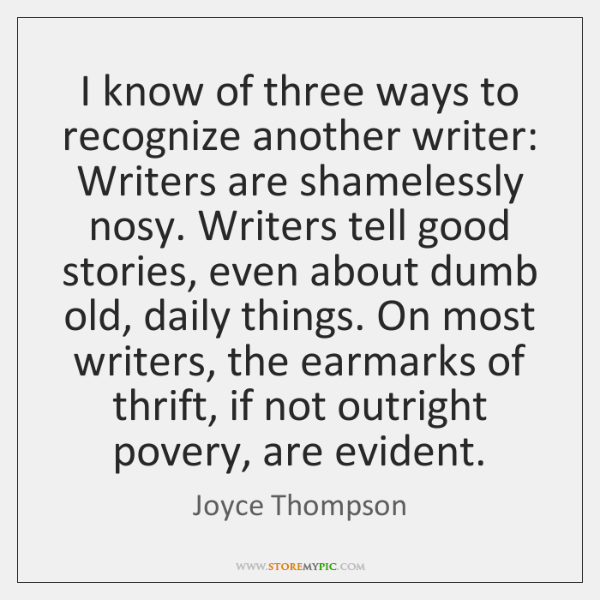 I know of three ways to recognize another writer: Writers are shamelessly ...