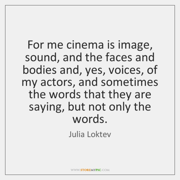 For me cinema is image, sound, and the faces and bodies and, ...