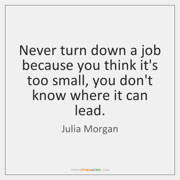 Never turn down a job because you think it's too small, you ...