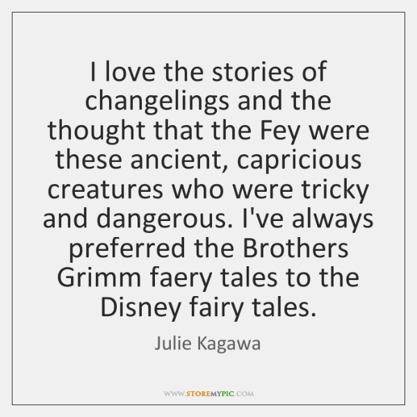 I love the stories of changelings and the thought that the Fey ...