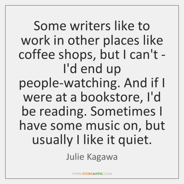 Some writers like to work in other places like coffee shops, but ...