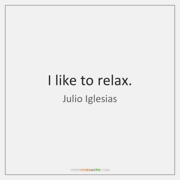I like to relax.