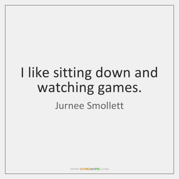 I like sitting down and watching games.