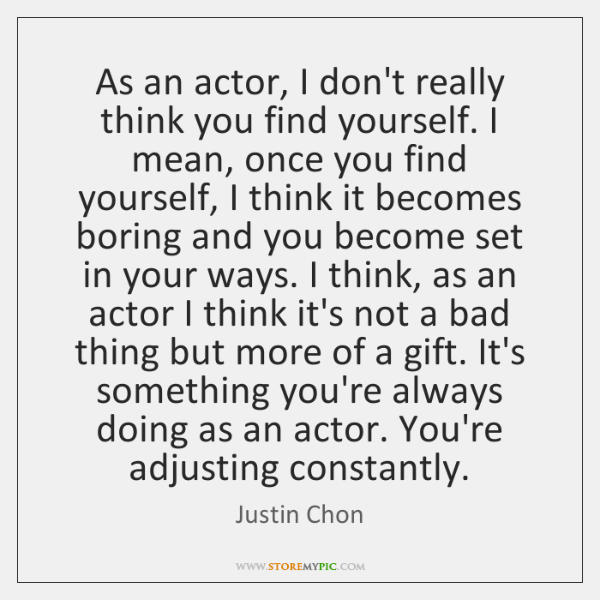 As an actor, I don't really think you find yourself. I mean, ...