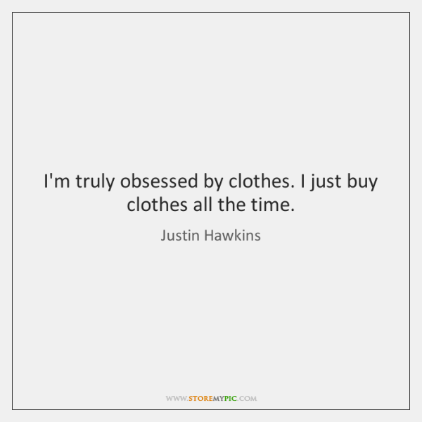 I'm truly obsessed by clothes. I just buy clothes all the time.